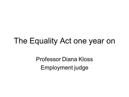 The Equality Act one year on Professor Diana Kloss Employment judge.