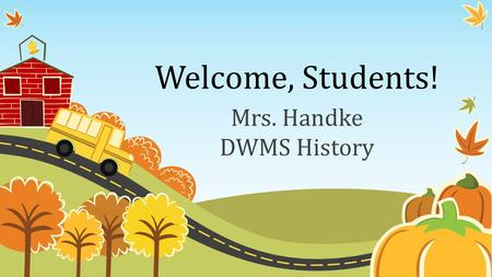 Welcome, Students! Mrs. Handke DWMS History. Daily Schedule 8:00 – 8:10 Mustang Minute 8:13 – 9:437 th Kansas History 9:46 – 10:316 th World History 10:34.