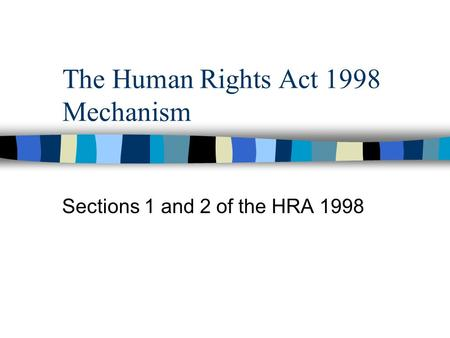The Human Rights Act 1998 Mechanism Sections 1 and 2 of the HRA 1998.