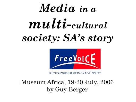 Media in a multi- cultural society: SA's story Museum Africa, 19-20 July, 2006 by Guy Berger.
