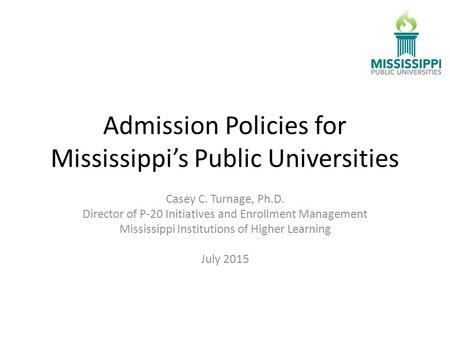Admission Policies for Mississippi's Public Universities Casey C. Turnage, Ph.D. Director of P-20 Initiatives and Enrollment Management Mississippi Institutions.