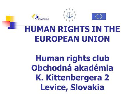 HUMAN RIGHTS IN THE EUROPEAN UNION Human rights club Obchodná akadémia K. Kittenbergera 2 Levice, Slovakia.