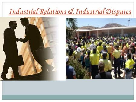 Industrial Relations & Industrial Disputes. Industrial Relations  The term 'Industrial Relations' refers to relationships between management and labour.