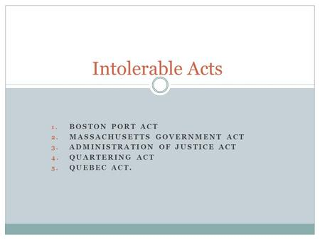 1. BOSTON PORT ACT 2. MASSACHUSETTS GOVERNMENT ACT 3. ADMINISTRATION OF JUSTICE ACT 4. QUARTERING ACT 5. QUEBEC ACT. Intolerable Acts.
