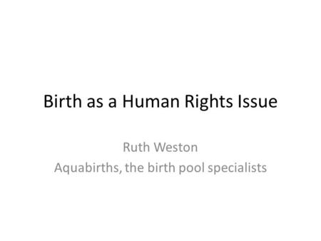 Birth as a Human Rights Issue Ruth Weston Aquabirths, the birth pool specialists.