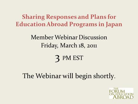 Sharing Responses and Plans for Education Abroad Programs in Japan Member Webinar Discussion Friday, March 18, 2011 3 P M EST The Webinar will begin shortly.