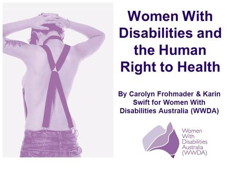 By Carolyn Frohmader & Karin Swift for Women With Disabilities Australia (WWDA) Women With Disabilities and the Human Right to Health.