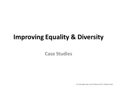 Improving Equality & Diversity Case Studies (C) Copyright Asian Youth Alliance (AYA) / Mobeen Butt.