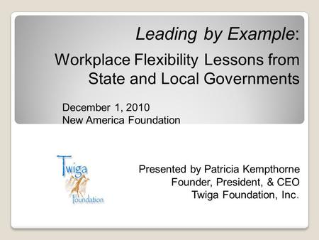 Leading by Example: Workplace Flexibility Lessons from State and Local Governments December 1, 2010 New America Foundation Presented by Patricia Kempthorne.