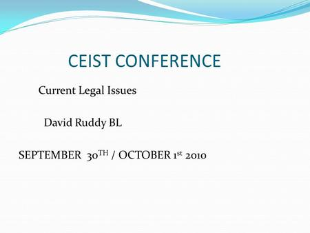 CEIST CONFERENCE Current Legal Issues David Ruddy BL SEPTEMBER 30 TH / OCTOBER 1 st 2010.