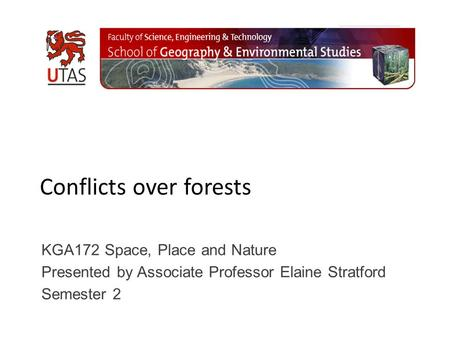 Conflicts over forests KGA172 Space, Place and Nature Presented by Associate Professor Elaine Stratford Semester 2.
