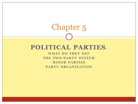 POLITICAL PARTIES : WHAT DO THEY DO? THE TWO-PARTY SYSTEM MINOR PARTIES PARTY ORGANIZATION Chapter 5.