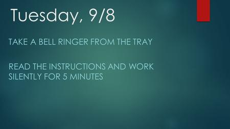 Tuesday, 9/8 TAKE A BELL RINGER FROM THE TRAY READ THE INSTRUCTIONS AND WORK SILENTLY FOR 5 MINUTES.