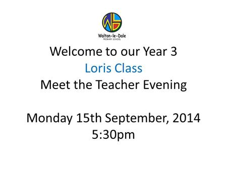 Welcome to our Year 3 Loris Class Meet the Teacher Evening Monday 15th September, 2014 5:30pm.