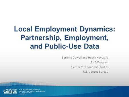 Local Employment Dynamics: Partnership, Employment, and Public-Use Data Earlene Dowell and Heath Hayward LEHD Program Center for Economic Studies U.S.