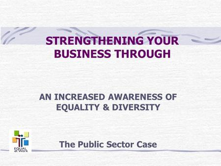 STRENGTHENING YOUR BUSINESS THROUGH AN INCREASED AWARENESS OF EQUALITY & DIVERSITY The Public Sector Case.
