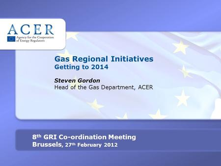 Gas Regional Initiatives Getting to 2014 Steven Gordon Head of the Gas Department, ACER 8 th GRI Co-ordination Meeting Brussels, 27 th February 2012.