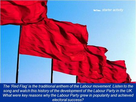  starter activity The 'Red Flag' is the traditional anthem of the Labour movement. Listen to the song and watch this history of the development of the.