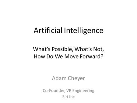 Artificial Intelligence What's Possible, What's Not, How Do We Move Forward? Adam Cheyer Co-Founder, VP Engineering Siri Inc.