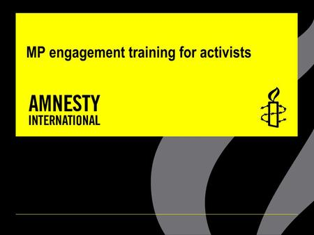 MP engagement training for activists. AIMS OF TRAINING ▪Tips and advice on how to engage local MPs for human rights outcomes ▪How and why Amnesty engages.