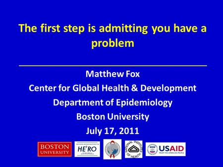 Matthew Fox Center for Global Health & Development Department of Epidemiology Boston University July 17, 2011 The first step is admitting you have a problem.