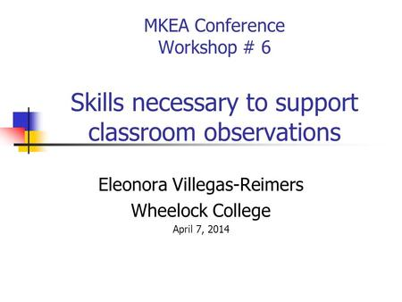 MKEA Conference Workshop # 6 Skills necessary to support classroom observations Eleonora Villegas-Reimers Wheelock College April 7, 2014.