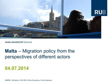 Malta – Migration policy from the perspectives of different actors 04.07.2014 MAREM – Workshop | 04.07.2014 | Mona Rosenberg, Dorina Hackmann.