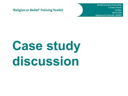 British Humanist Association 1 Gower Street, London. WC1E 6HD Registered Charity No. 285987 'Religion or Belief' Training Toolkit Case study discussion.