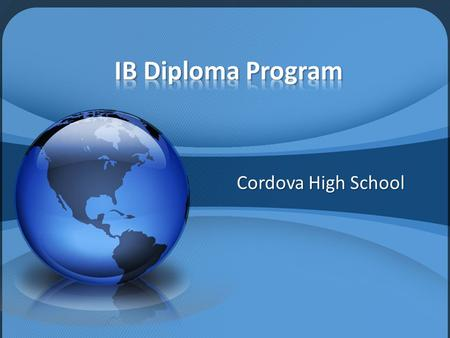 Cordova High School. International Baccalaureate Started in 1968 in Geneva, Switzerland Internationally recognized curriculum Internationally recognized.