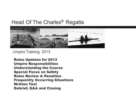 Head Of The Charles ® Regatta Umpire Training 2013 Rules Updates for 2013 Umpire Responsibilities Understanding the Course Special Focus on Safety Rules.