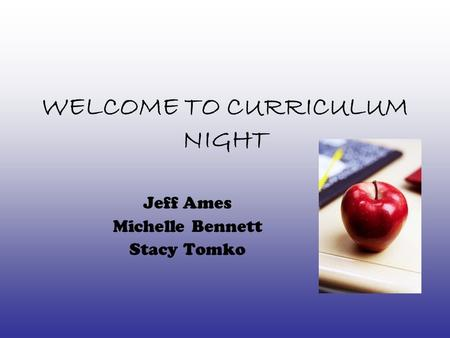 WELCOME TO CURRICULUM NIGHT Jeff Ames Michelle Bennett Stacy Tomko.