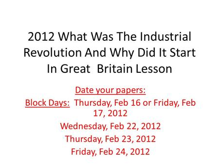 2012 What Was The Industrial Revolution And Why Did It Start In Great Britain Lesson Date your papers: Block Days: Thursday, Feb 16 or Friday, Feb 17,