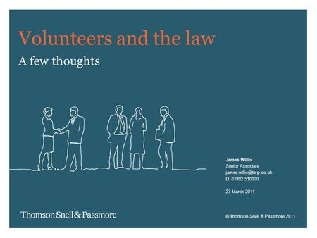 © Thomson Snell & Passmore 2011 Volunteers and the law A few thoughts James Willis Senior Associate D: 01892 510000 23 March 2011.