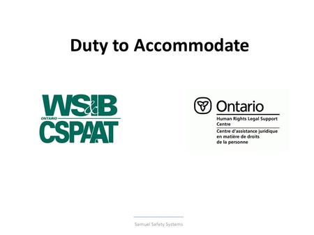 Duty to Accommodate Samuel Safety Systems. NEWS December 2010 The Human Rights Tribunal of Ontario seems to be a more frequent stop for injured workers.