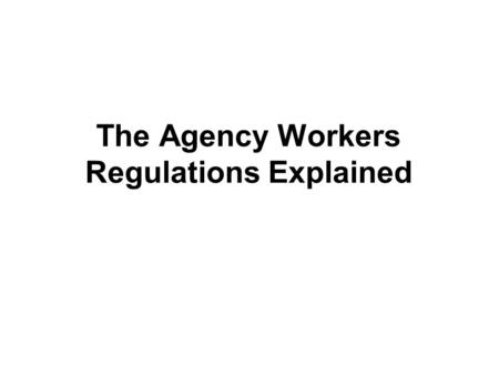 The Agency Workers Regulations Explained. The Journey so far… AWRs derive from the European Agency Workers Directive May 2011: BIS Guidance posted on.