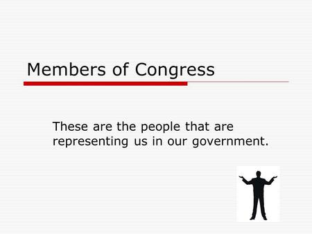 Members of Congress These are the people that are representing us in our government.