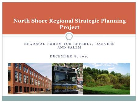 REGIONAL FORUM FOR BEVERLY, DANVERS AND SALEM DECEMBER 8, 2010 North Shore Regional Strategic Planning Project.
