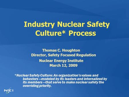 Industry Nuclear Safety Culture* Process Thomas C. Houghton Director, Safety Focused Regulation Nuclear Energy Institute March 12, 2009 *Nuclear Safety.