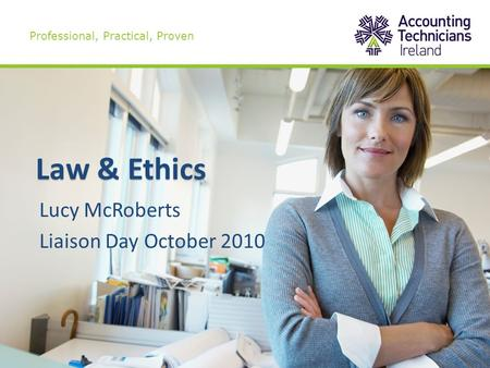 Law & Ethics Lucy McRoberts Liaison Day October 2010 Professional, Practical, Proven.