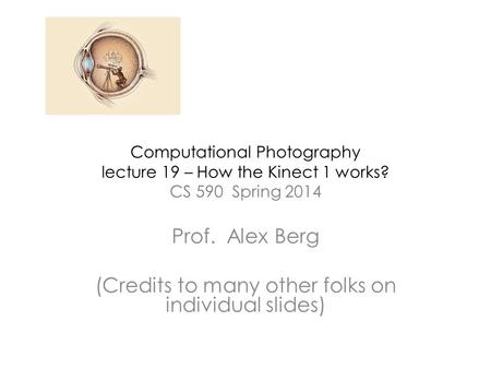 Computational Photography lecture 19 – How the Kinect 1 works? CS 590 Spring 2014 Prof. Alex Berg (Credits to many other folks on individual slides)