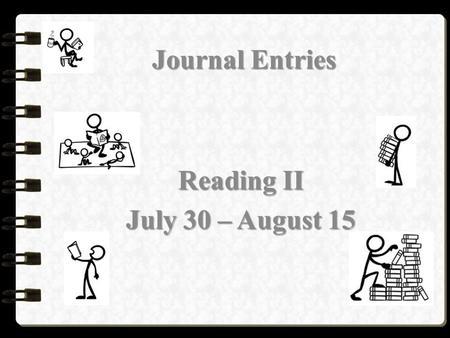 Journal Entries Reading II July 30 – August 15. Tuesday, August 5, 2014 (for 5 th period) Wednesday, August 6, 2014 (for 2 nd period) Reading II Journal.