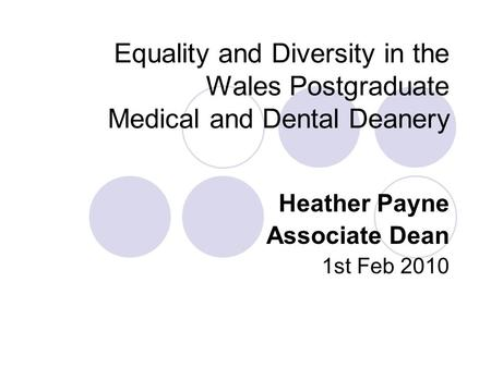 Equality and Diversity in the Wales Postgraduate Medical and Dental Deanery Heather Payne Associate Dean 1st Feb 2010.