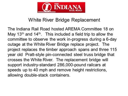 White River Bridge Replacement The Indiana Rail Road hosted AREMA Committee 18 on May 13 th and 14 th. This included a field trip to allow the committee.