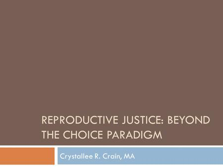 REPRODUCTIVE JUSTICE: BEYOND THE CHOICE PARADIGM Crystallee R. Crain, MA.
