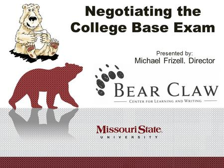 Negotiating the College Base Exam Presented by: Michael Frizell, Director Missouri State University.