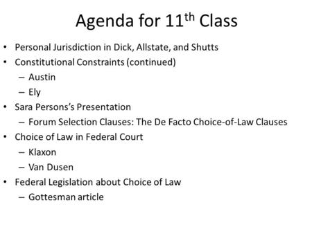 Agenda for 11 th Class Personal Jurisdiction in Dick, Allstate, and Shutts Constitutional Constraints (continued) – Austin – Ely Sara Persons's Presentation.