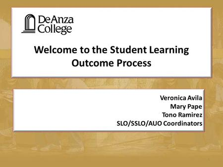 Welcome to the Student Learning Outcome Process 1 Veronica Avila Mary Pape Tono Ramirez SLO/SSLO/AUO Coordinators.