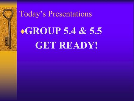 Today's Presentations  GROUP 5.4 & 5.5 GET READY!