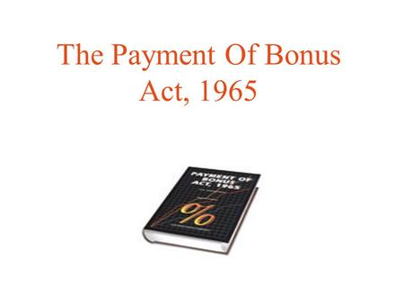 The Payment Of Bonus Act, 1965. It is the outcome of the recommendation made by the tripartite commission. The commission was asked to consider the question.