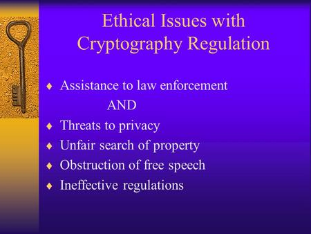 Ethical Issues with Cryptography Regulation  Assistance to law enforcement AND  Threats to privacy  Unfair search of property  Obstruction of free.